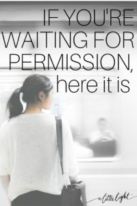what I have learned about waiting for permission from God to do the things I love and enjoy.