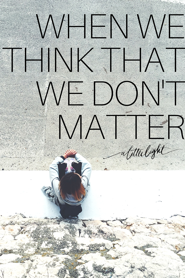 when we think that we don't matter we turn that light off